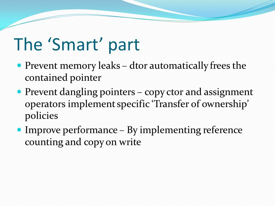 The 'Smart' part Prevent memory leaks – dtor automatically frees the contained pointer Prevent dangling pointers – copy ctor and assignment operators implement specific 'Transfer of ownership' policies Improve performance – By implementing reference counting and copy on write