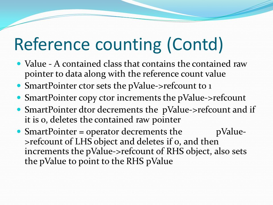 Reference counting (Contd) Value - A contained class that contains the contained raw pointer to data along with the reference count value SmartPointer ctor sets the pValue->refcount to 1 SmartPointer copy ctor increments the pValue->refcount SmartPointer dtor decrements the pValue->refcount and if it is 0, deletes the contained raw pointer SmartPointer = operator decrements the pValue- >refcount of LHS object and deletes if 0, and then increments the pValue->refcount of RHS object, also sets the pValue to point to the RHS pValue