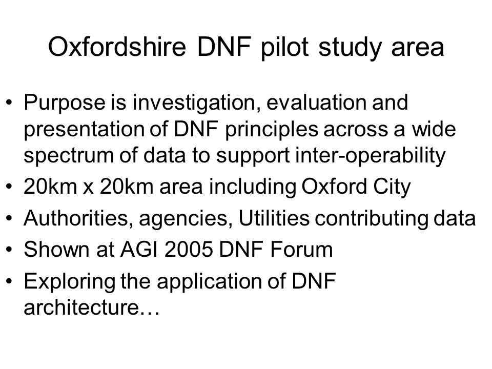 Oxfordshire DNF pilot study area Purpose is investigation, evaluation and presentation of DNF principles across a wide spectrum of data to support inter-operability 20km x 20km area including Oxford City Authorities, agencies, Utilities contributing data Shown at AGI 2005 DNF Forum Exploring the application of DNF architecture…