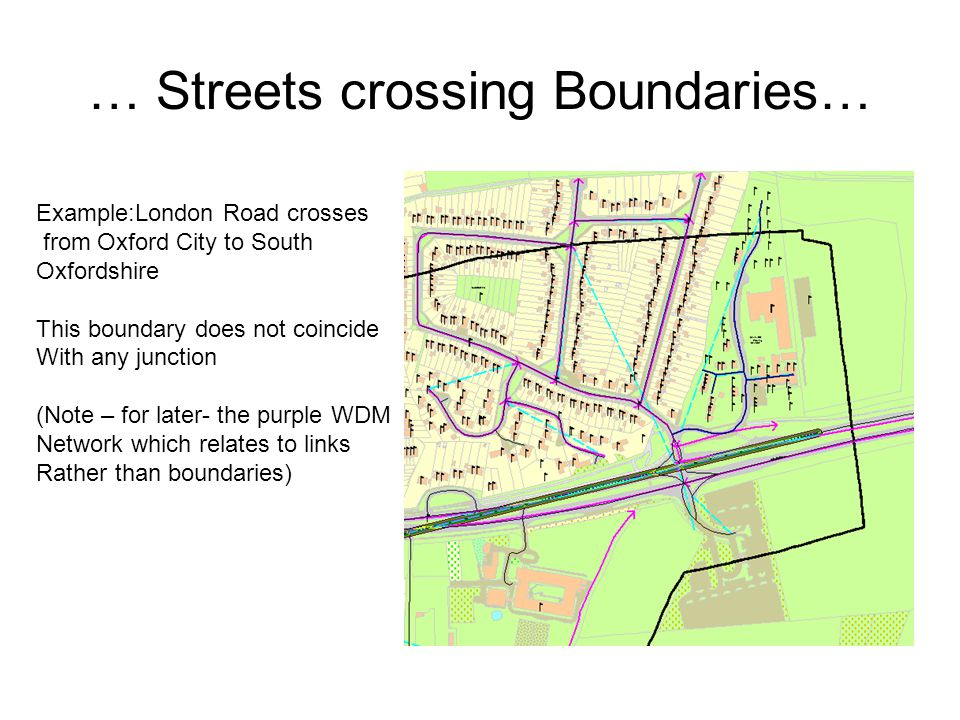 … Streets crossing Boundaries… Example:London Road crosses from Oxford City to South Oxfordshire This boundary does not coincide With any junction (Note – for later- the purple WDM Network which relates to links Rather than boundaries)