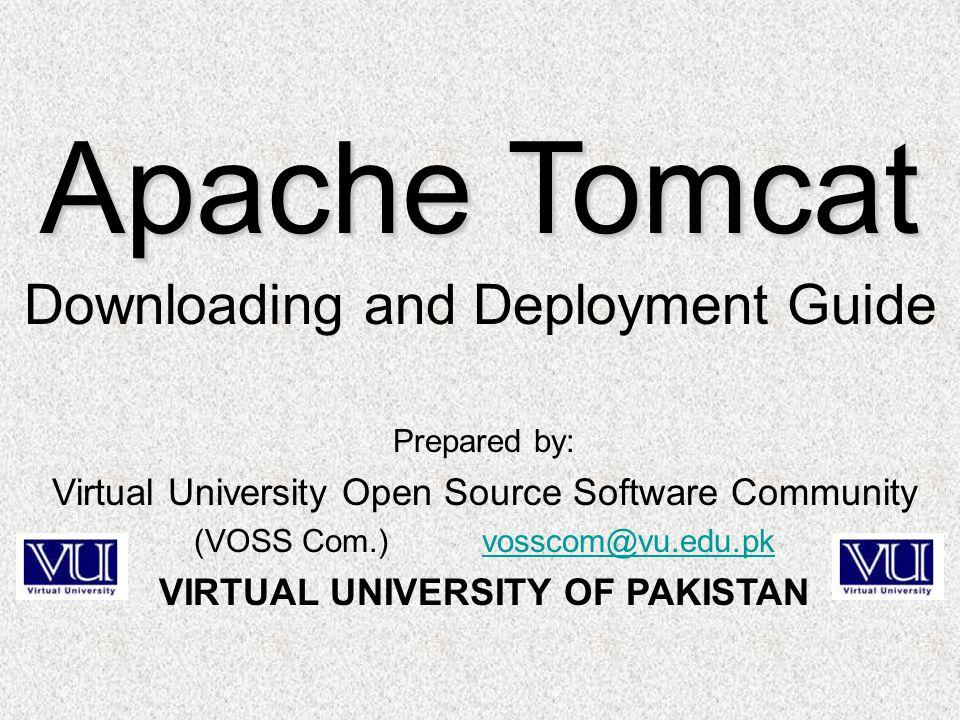 Prepared by: Virtual University Open Source Software Community (VOSS Com.) vosscom@vu.edu.pkvosscom@vu.edu.pk VIRTUAL UNIVERSITY OF PAKISTAN Apache Tomcat Downloading and Deployment Guide