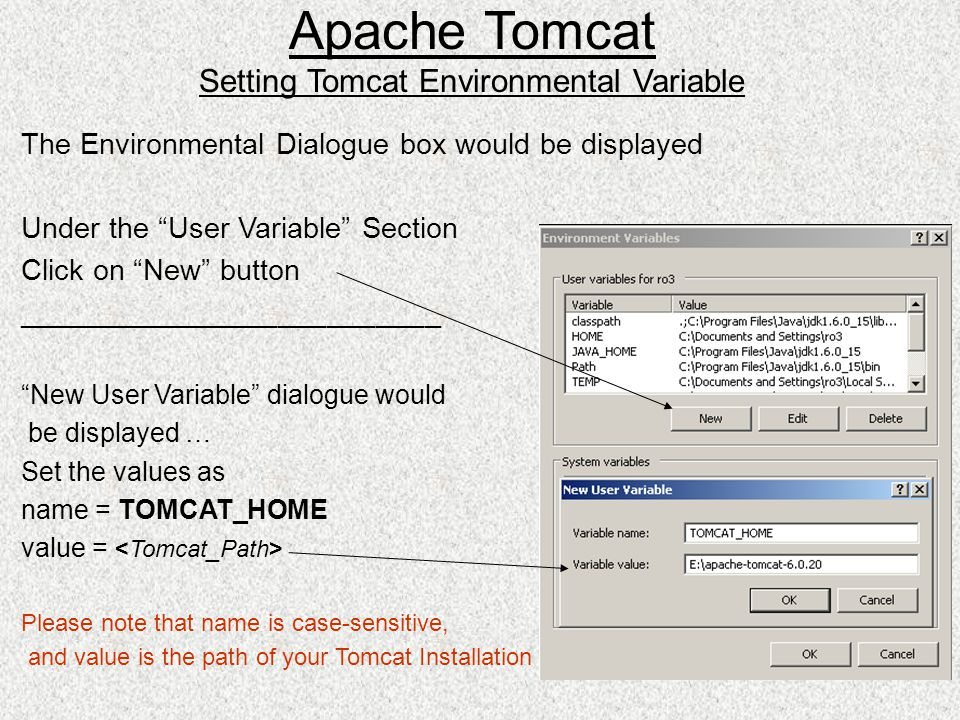 The Environmental Dialogue box would be displayed Under the User Variable Section Click on New button __________________________ New User Variable dialogue would be displayed … Set the values as name = TOMCAT_HOME value = Please note that name is case-sensitive, and value is the path of your Tomcat Installation Apache Tomcat Setting Tomcat Environmental Variable