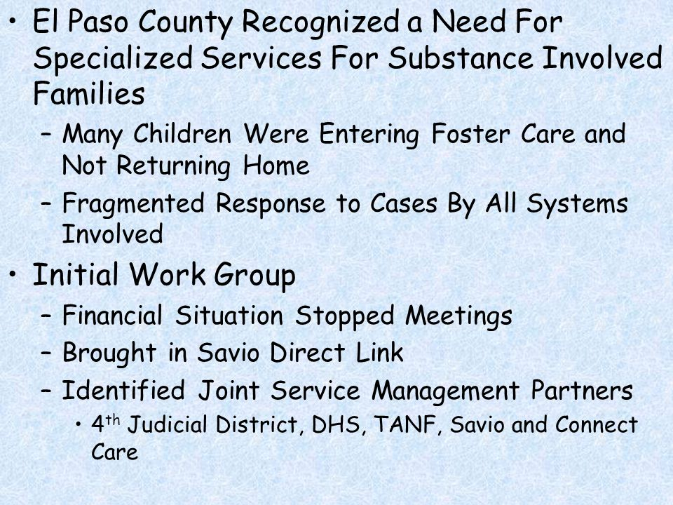 Reasoning Behind Building The Partnership Why Each System Was Identified and Brought to the Table Each System Was Asked to Bring Resources –Connect Care – Dedicated a Staff Member –TANF – Assigned a Worker –DHS – Re-Assigned Staff –Savio – Had the Model, Hired and Trained Staff –Court – Dedicated Docket Time