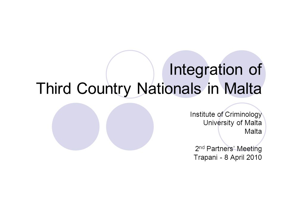 Integration of Third Country Nationals in Malta Institute of Criminology University of Malta Malta 2 nd Partners' Meeting Trapani - 8 April 2010