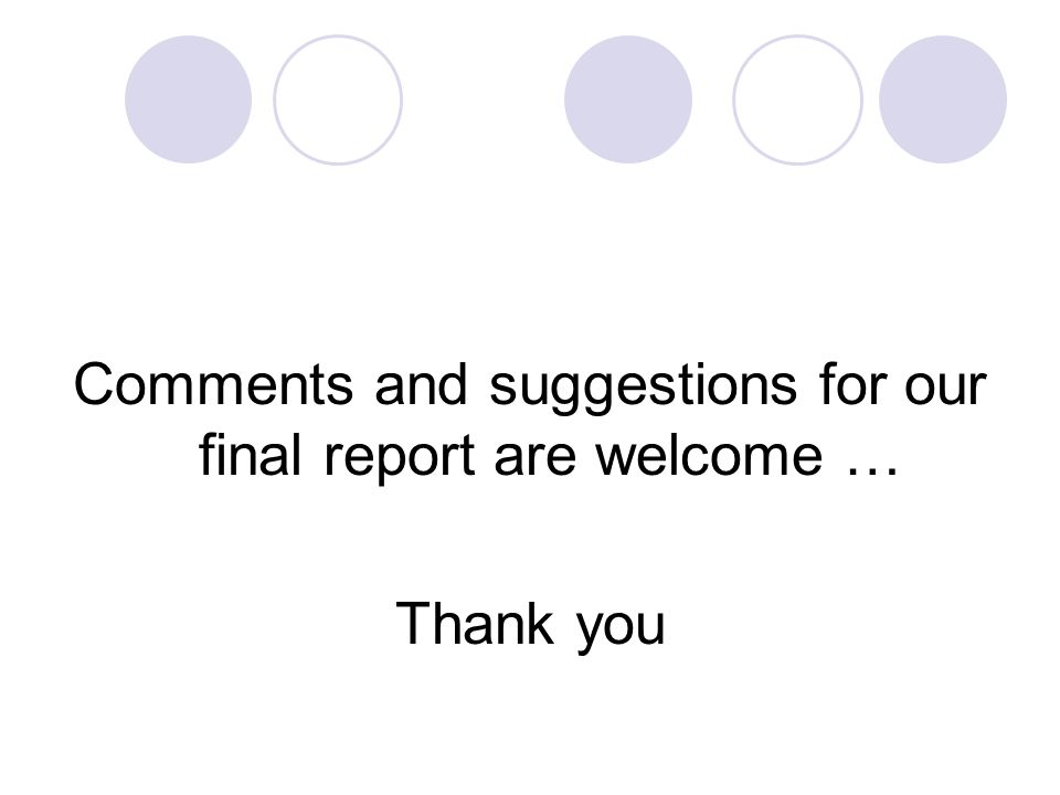 Comments and suggestions for our final report are welcome … Thank you