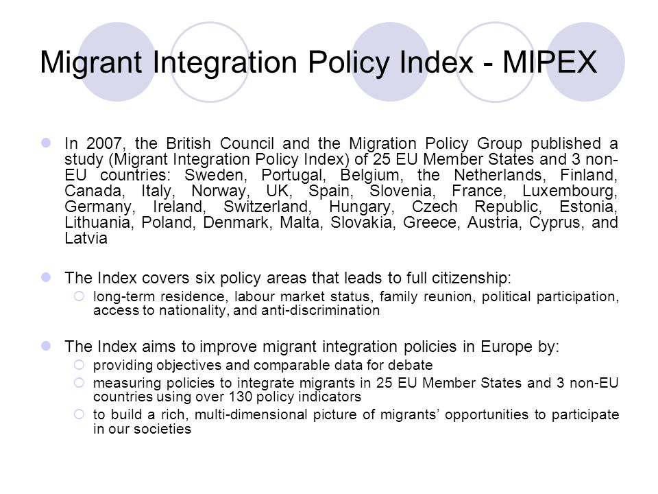 Migrant Integration Policy Index - MIPEX In 2007, the British Council and the Migration Policy Group published a study (Migrant Integration Policy Index) of 25 EU Member States and 3 non- EU countries: Sweden, Portugal, Belgium, the Netherlands, Finland, Canada, Italy, Norway, UK, Spain, Slovenia, France, Luxembourg, Germany, Ireland, Switzerland, Hungary, Czech Republic, Estonia, Lithuania, Poland, Denmark, Malta, Slovakia, Greece, Austria, Cyprus, and Latvia The Index covers six policy areas that leads to full citizenship:  long-term residence, labour market status, family reunion, political participation, access to nationality, and anti-discrimination The Index aims to improve migrant integration policies in Europe by:  providing objectives and comparable data for debate  measuring policies to integrate migrants in 25 EU Member States and 3 non-EU countries using over 130 policy indicators  to build a rich, multi-dimensional picture of migrants' opportunities to participate in our societies