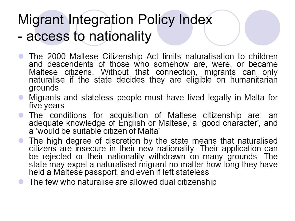 Migrant Integration Policy Index - access to nationality The 2000 Maltese Citizenship Act limits naturalisation to children and descendents of those who somehow are, were, or became Maltese citizens.