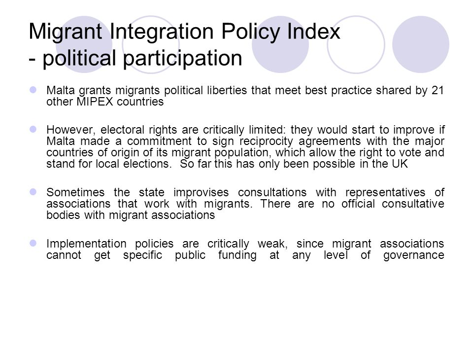 Migrant Integration Policy Index - political participation Malta grants migrants political liberties that meet best practice shared by 21 other MIPEX countries However, electoral rights are critically limited: they would start to improve if Malta made a commitment to sign reciprocity agreements with the major countries of origin of its migrant population, which allow the right to vote and stand for local elections.
