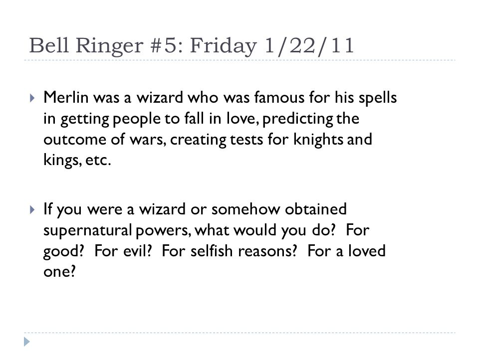 Bell Ringer #5: Friday 1/22/11  Merlin was a wizard who was famous for his spells in getting people to fall in love, predicting the outcome of wars, creating tests for knights and kings, etc.