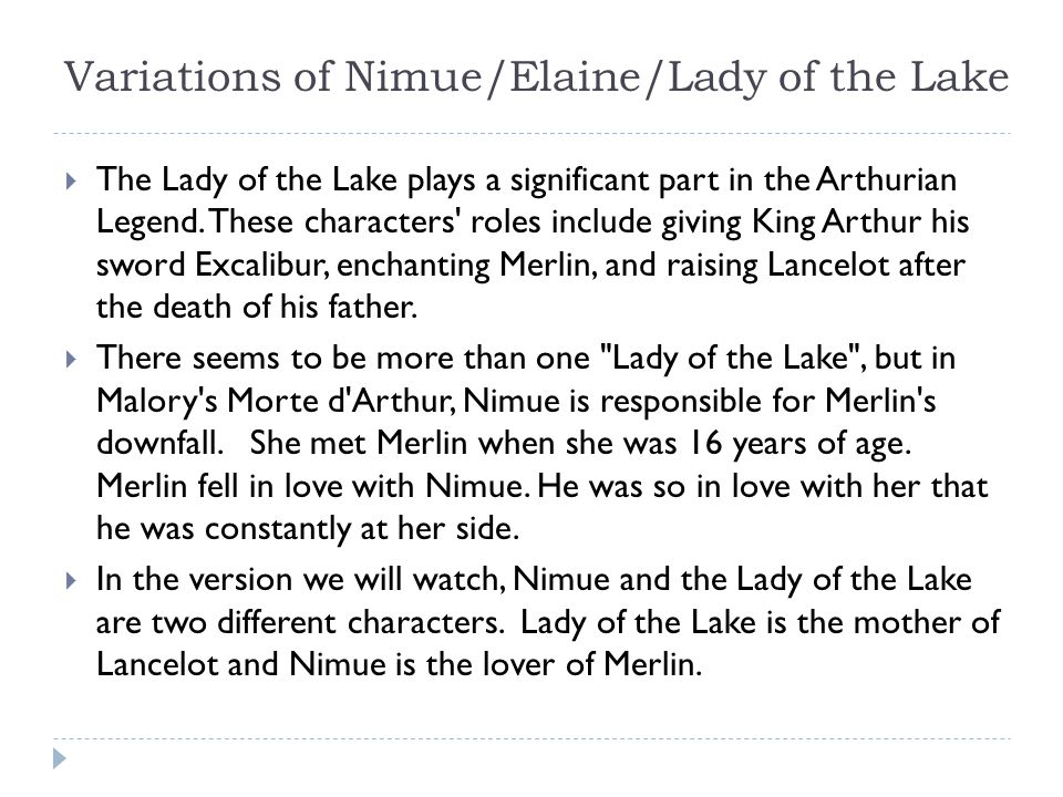 Variations of Nimue/Elaine/Lady of the Lake  The Lady of the Lake plays a significant part in the Arthurian Legend.