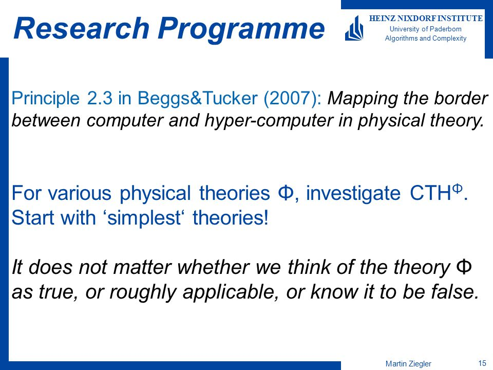 Martin Ziegler 15 HEINZ NIXDORF INSTITUTE University of Paderborn Algorithms and Complexity Research Programme Principle 2.3 in Beggs&Tucker (2007): M