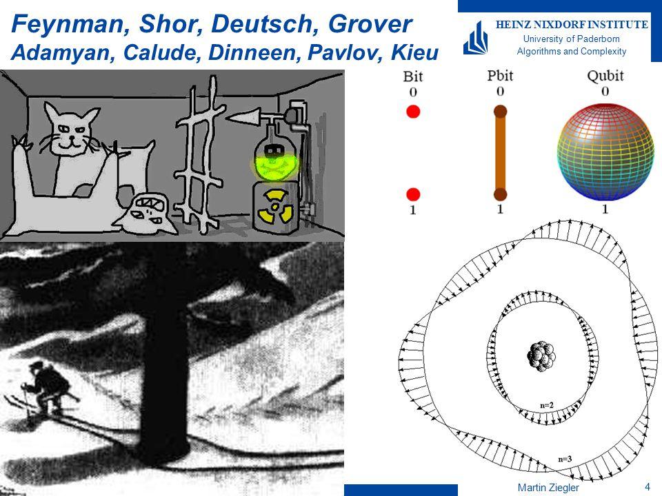 Martin Ziegler 4 HEINZ NIXDORF INSTITUTE University of Paderborn Algorithms and Complexity Feynman, Shor, Deutsch, Grover Adamyan, Calude, Dinneen, Pavlov, Kieu