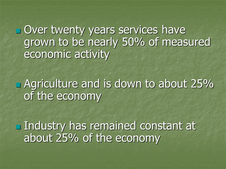 Over twenty years services have grown to be nearly 50% of measured economic activity Over twenty years services have grown to be nearly 50% of measured economic activity Agriculture and is down to about 25% of the economy Agriculture and is down to about 25% of the economy Industry has remained constant at about 25% of the economy Industry has remained constant at about 25% of the economy