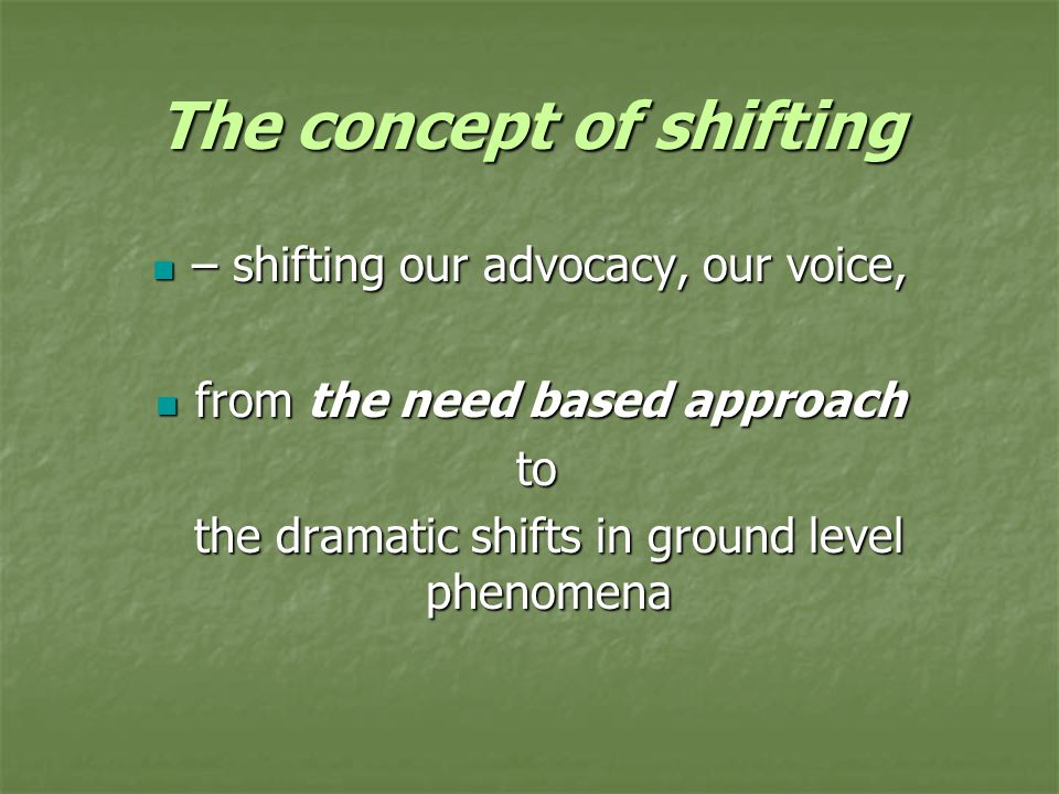 The concept of shifting – shifting our advocacy, our voice, – shifting our advocacy, our voice, from the need based approach from the need based approach to to the dramatic shifts in ground level phenomena