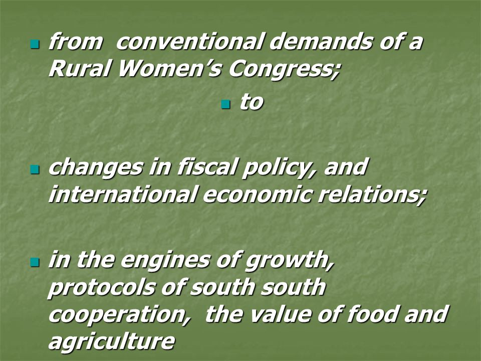 from conventional demands of a Rural Women's Congress; from conventional demands of a Rural Women's Congress; to to changes in fiscal policy, and international economic relations; changes in fiscal policy, and international economic relations; in the engines of growth, protocols of south south cooperation, the value of food and agriculture in the engines of growth, protocols of south south cooperation, the value of food and agriculture