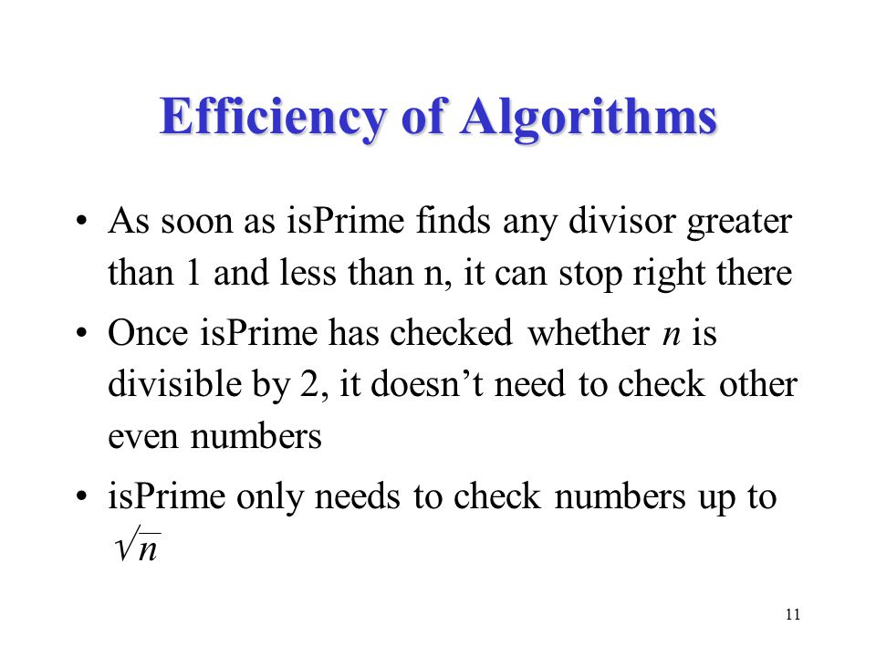 11 Efficiency of Algorithms As soon as isPrime finds any divisor greater than 1 and less than n, it can stop right there Once isPrime has checked whether n is divisible by 2, it doesn't need to check other even numbers isPrime only needs to check numbers up to  n