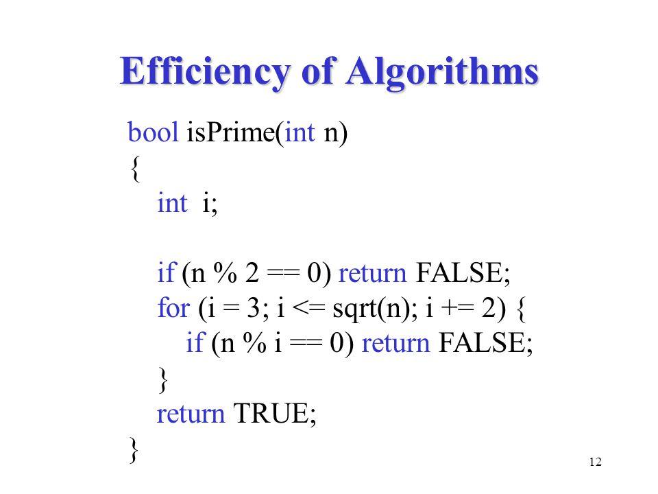 12 Efficiency of Algorithms bool isPrime(int n) { int i; if (n % 2 == 0) return FALSE; for (i = 3; i <= sqrt(n); i += 2) { if (n % i == 0) return FALS