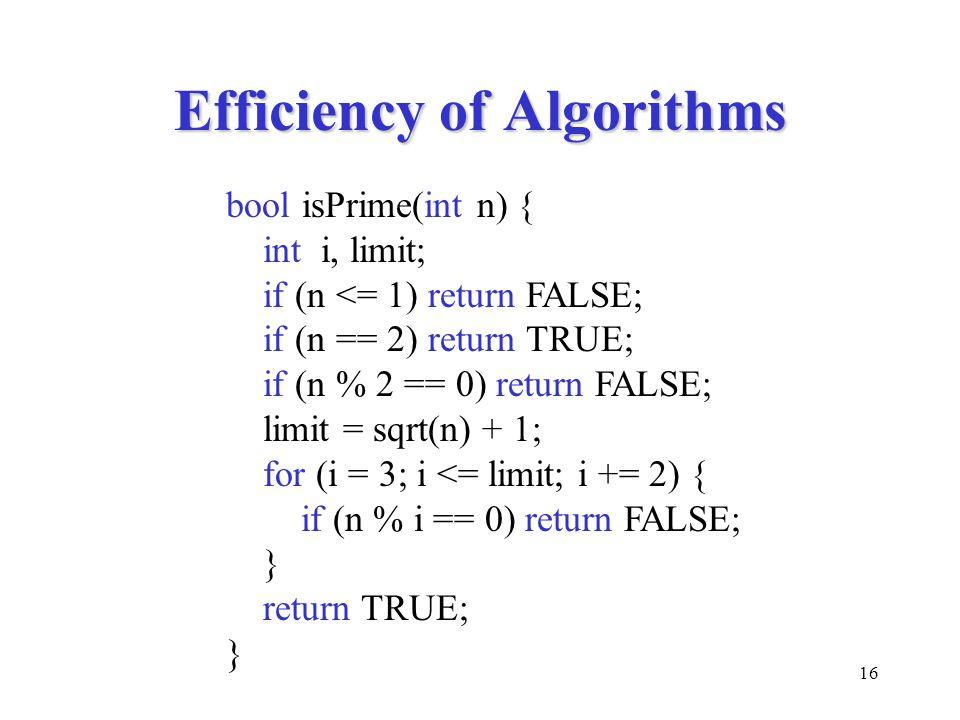 16 Efficiency of Algorithms bool isPrime(int n) { int i, limit; if (n <= 1) return FALSE; if (n == 2) return TRUE; if (n % 2 == 0) return FALSE; limit