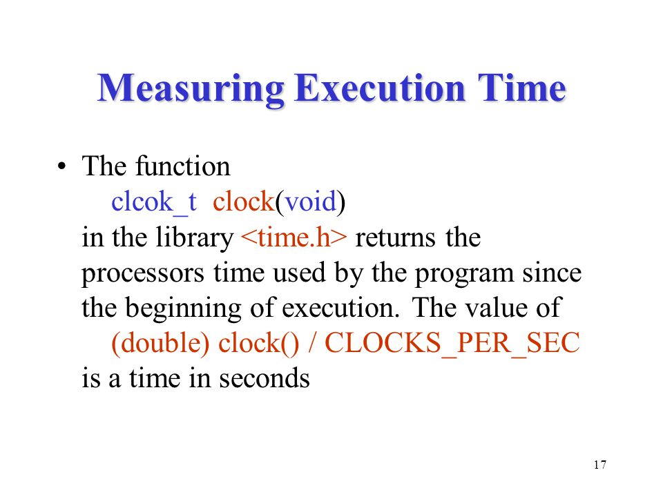 17 Measuring Execution Time The function clcok_t clock(void) in the library returns the processors time used by the program since the beginning of execution.