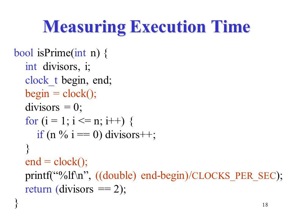 18 Measuring Execution Time bool isPrime(int n) { int divisors, i; clock_t begin, end; begin = clock(); divisors = 0; for (i = 1; i <= n; i++) { if (n