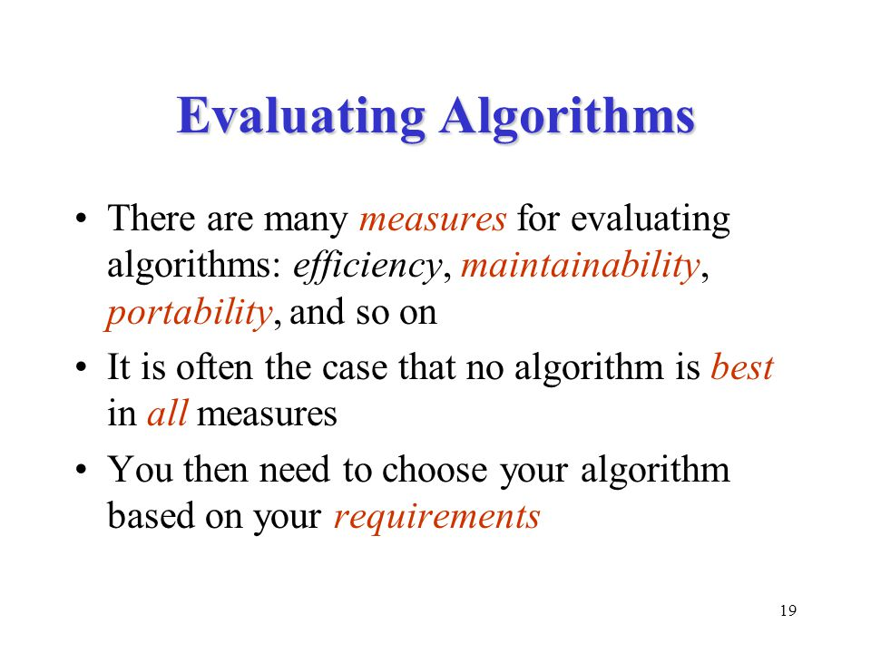 19 Evaluating Algorithms There are many measures for evaluating algorithms: efficiency, maintainability, portability, and so on It is often the case that no algorithm is best in all measures You then need to choose your algorithm based on your requirements