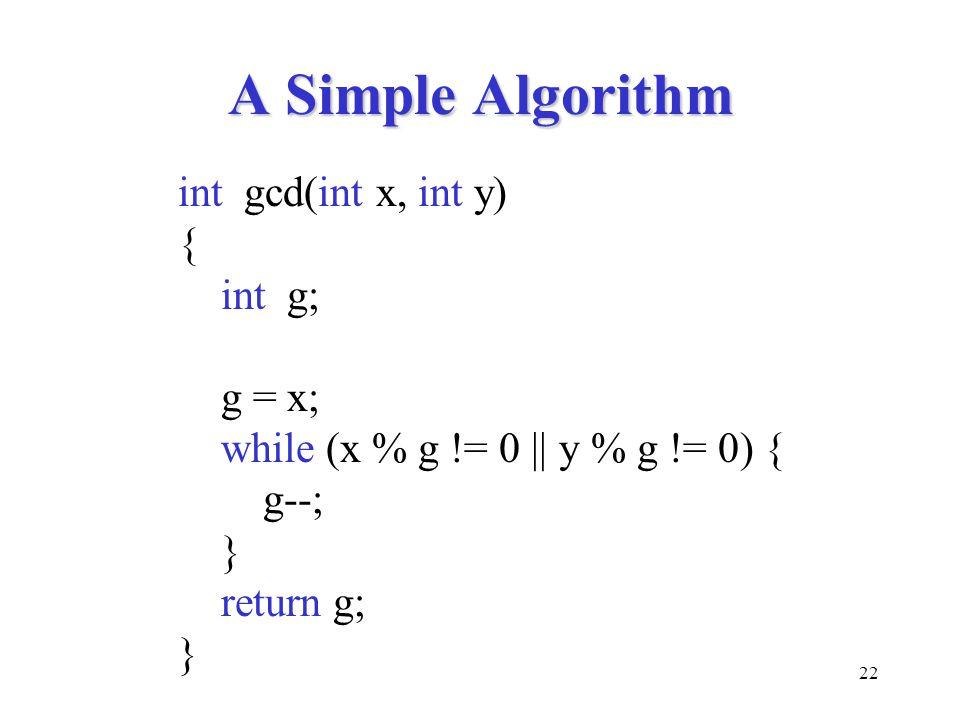 22 A Simple Algorithm int gcd(int x, int y) { int g; g = x; while (x % g != 0 || y % g != 0) { g--; } return g; }