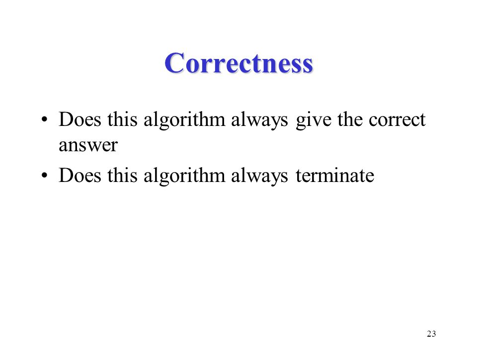 23 Correctness Does this algorithm always give the correct answer Does this algorithm always terminate
