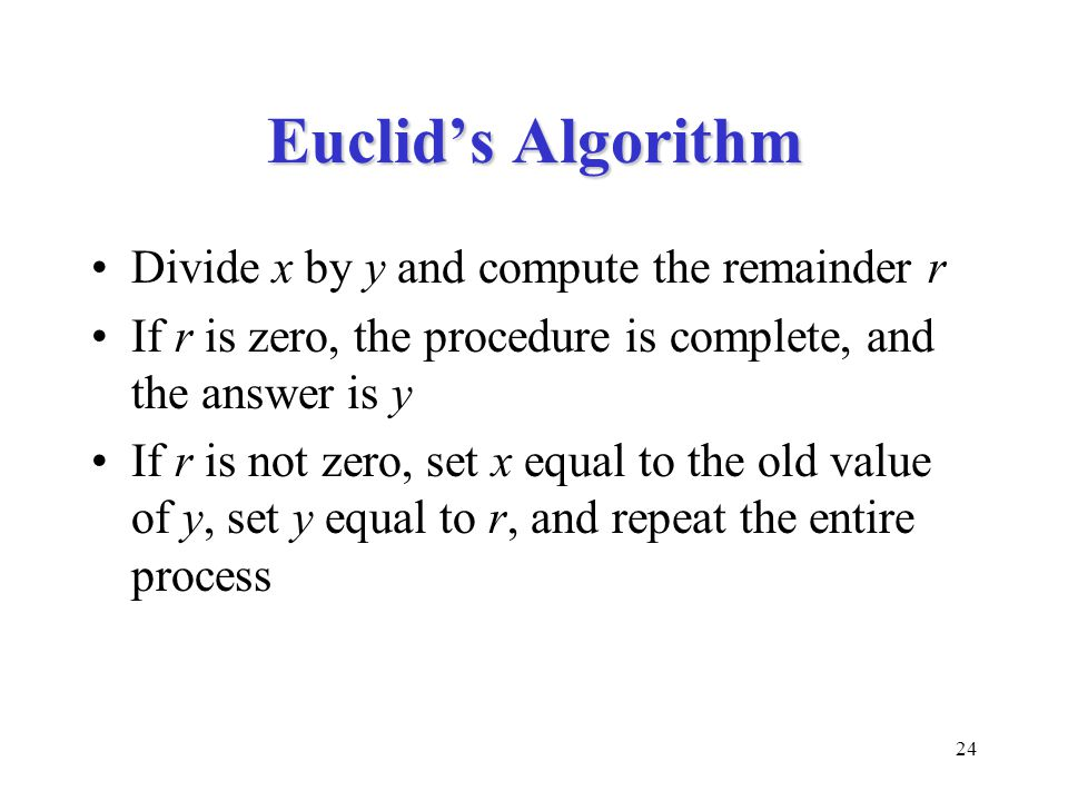 24 Euclid's Algorithm Divide x by y and compute the remainder r If r is zero, the procedure is complete, and the answer is y If r is not zero, set x equal to the old value of y, set y equal to r, and repeat the entire process