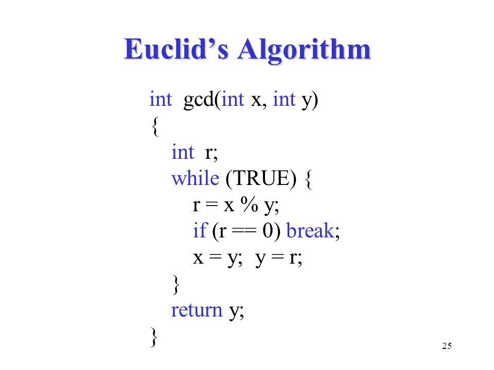 25 Euclid's Algorithm int gcd(int x, int y) { int r; while (TRUE) { r = x % y; if (r == 0) break; x = y; y = r; } return y; }