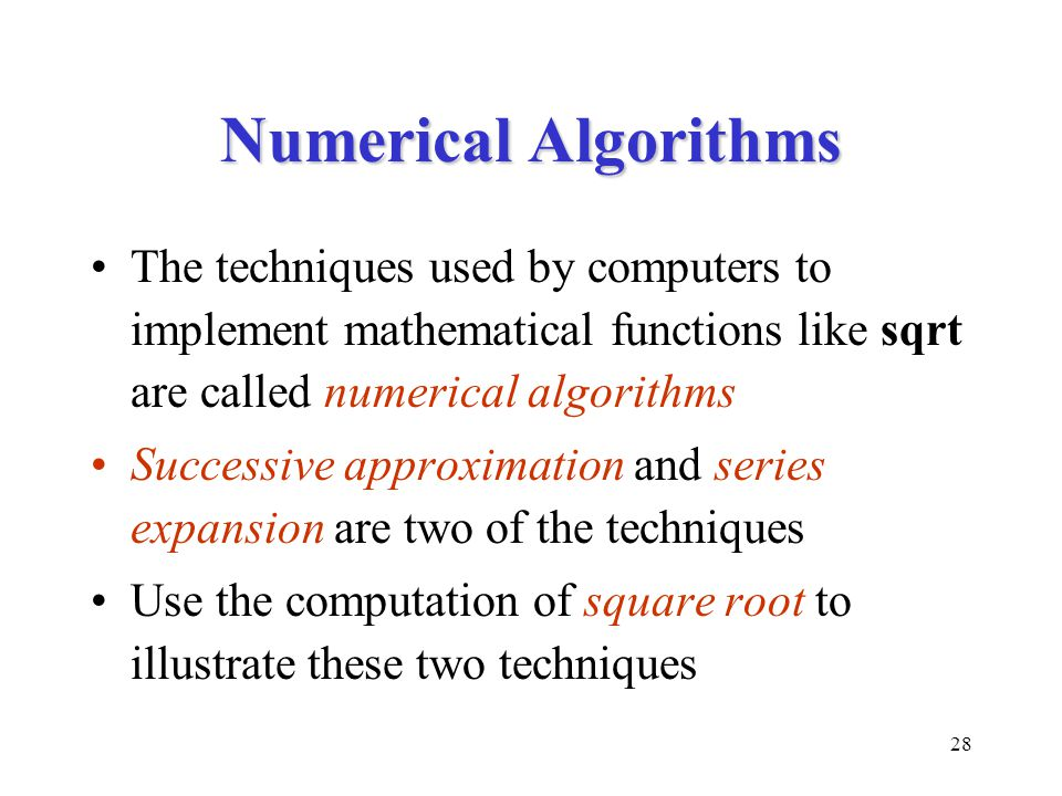 28 Numerical Algorithms The techniques used by computers to implement mathematical functions like sqrt are called numerical algorithms Successive approximation and series expansion are two of the techniques Use the computation of square root to illustrate these two techniques