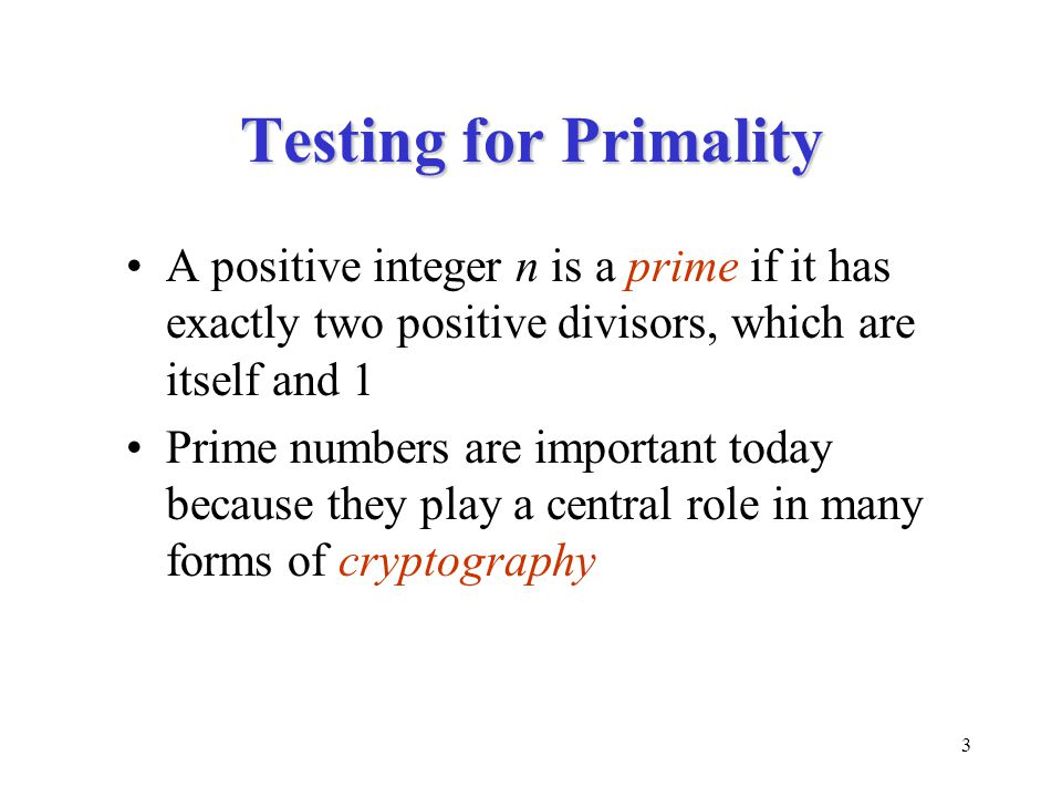 3 Testing for Primality A positive integer n is a prime if it has exactly two positive divisors, which are itself and 1 Prime numbers are important today because they play a central role in many forms of cryptography