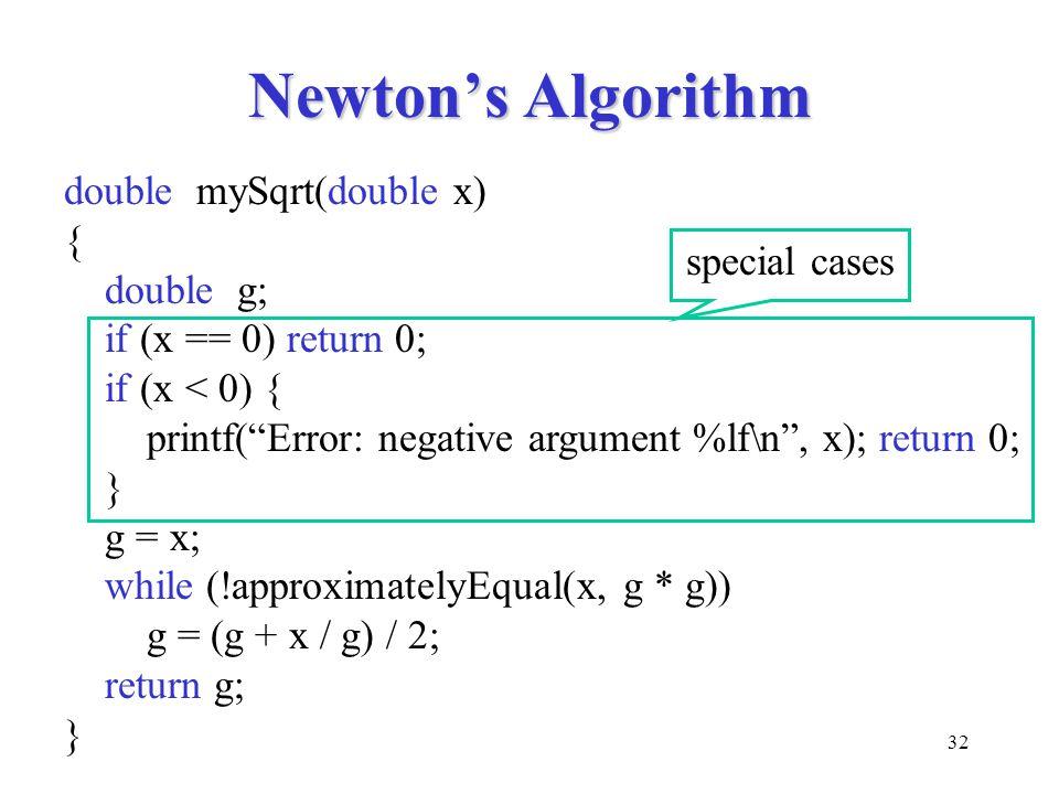 "32 Newton's Algorithm double mySqrt(double x) { double g; if (x == 0) return 0; if (x < 0) { printf(""Error: negative argument %lf\n"", x); return 0; }"