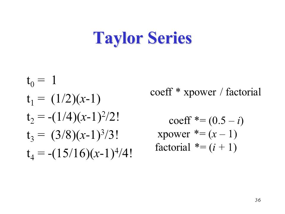 36 Taylor Series t 0 = 1 t 1 = (1/2)(x-1) t 2 = -(1/4)(x-1) 2 /2! t 3 = (3/8)(x-1) 3 /3! t 4 = -(15/16)(x-1) 4 /4! coeff * xpower / factorial coeff *=