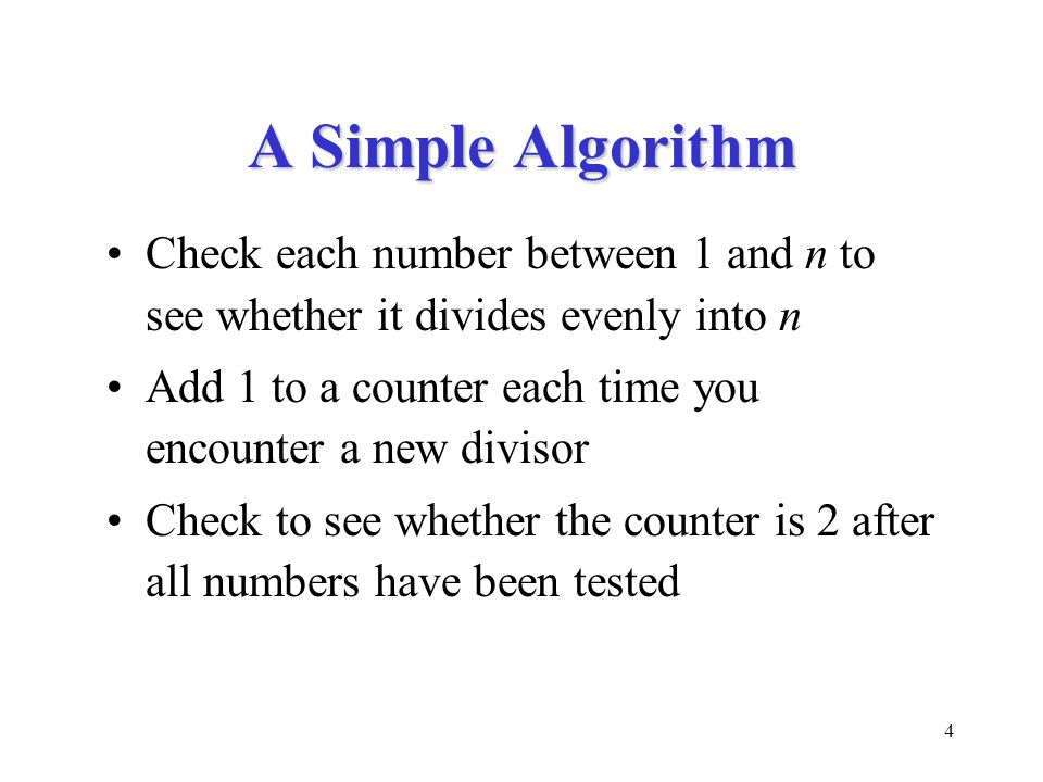 4 A Simple Algorithm Check each number between 1 and n to see whether it divides evenly into n Add 1 to a counter each time you encounter a new divisor Check to see whether the counter is 2 after all numbers have been tested