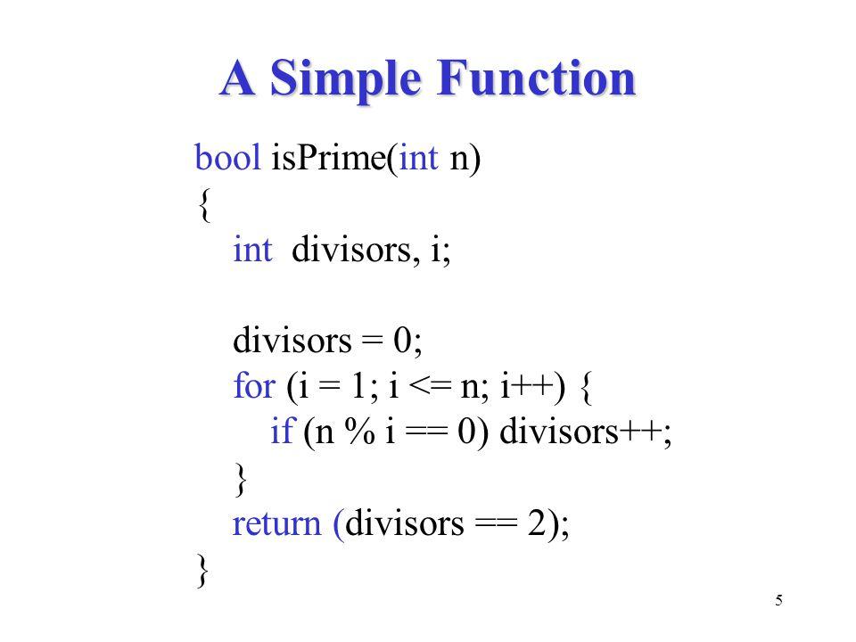 5 A Simple Function bool isPrime(int n) { int divisors, i; divisors = 0; for (i = 1; i <= n; i++) { if (n % i == 0) divisors++; } return (divisors ==