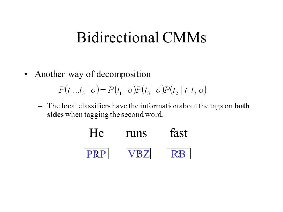 Bidirectional CMMs Another way of decomposition –The local classifiers have the information about the tags on both sides when tagging the second word.