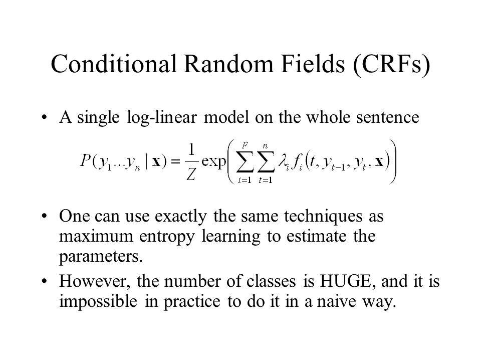 Conditional Random Fields (CRFs) A single log-linear model on the whole sentence One can use exactly the same techniques as maximum entropy learning to estimate the parameters.