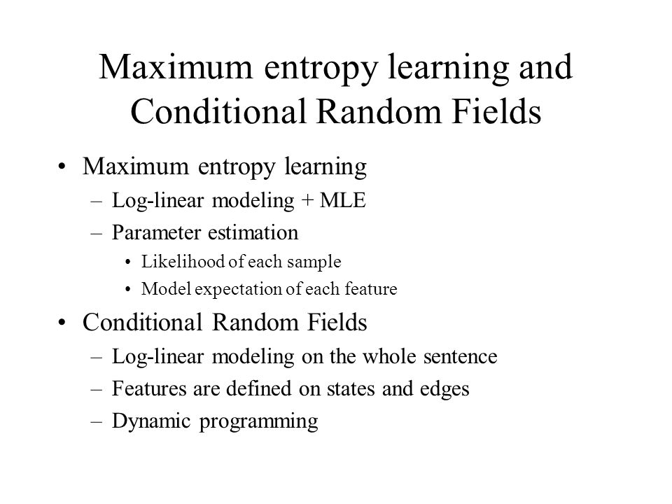 Maximum entropy learning and Conditional Random Fields Maximum entropy learning –Log-linear modeling + MLE –Parameter estimation Likelihood of each sample Model expectation of each feature Conditional Random Fields –Log-linear modeling on the whole sentence –Features are defined on states and edges –Dynamic programming