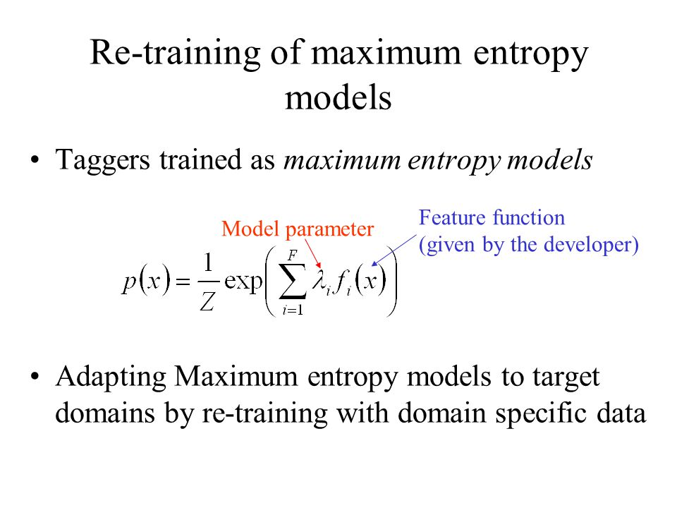 Re-training of maximum entropy models Taggers trained as maximum entropy models Adapting Maximum entropy models to target domains by re-training with domain specific data Feature function (given by the developer) Model parameter