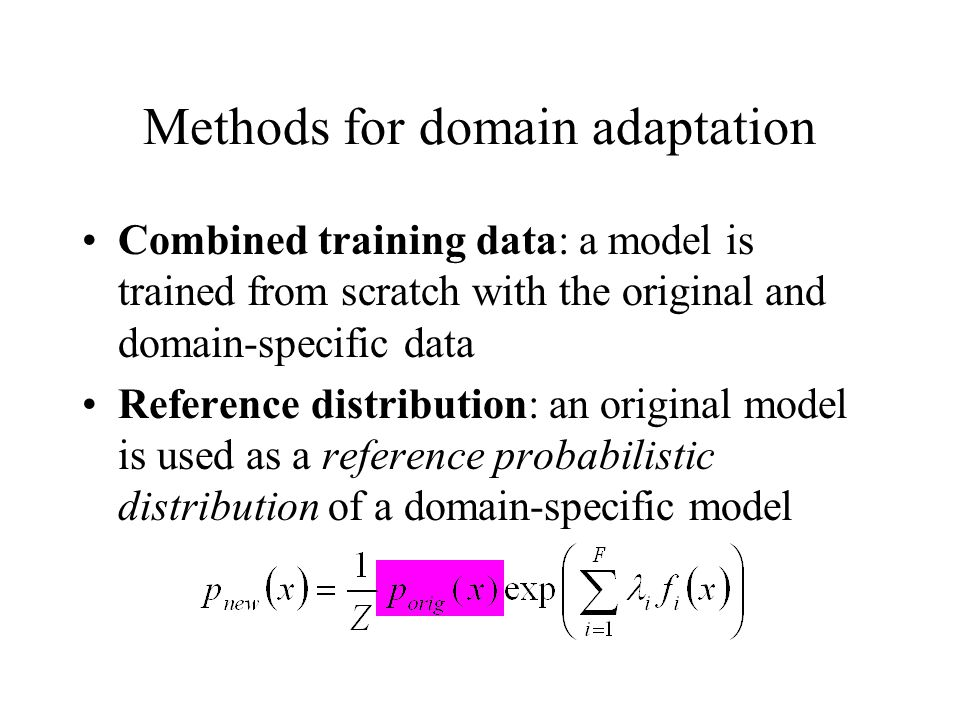 Methods for domain adaptation Combined training data: a model is trained from scratch with the original and domain-specific data Reference distribution: an original model is used as a reference probabilistic distribution of a domain-specific model