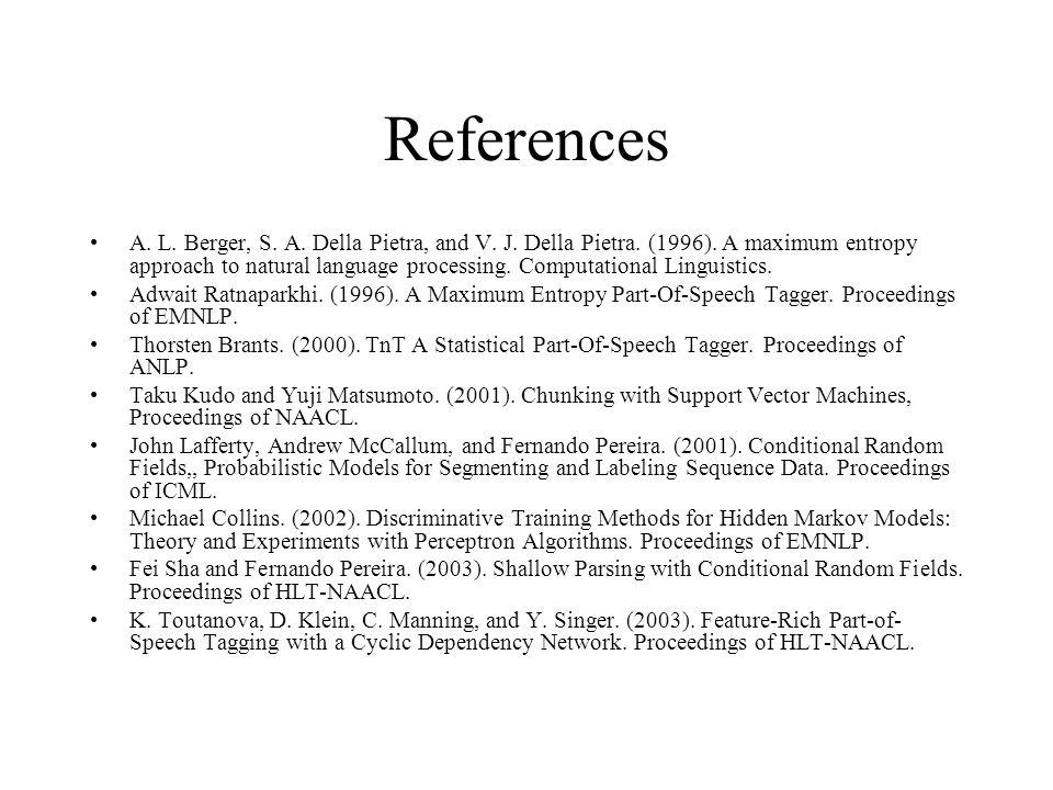 References A. L. Berger, S. A. Della Pietra, and V. J. Della Pietra. (1996). A maximum entropy approach to natural language processing. Computational