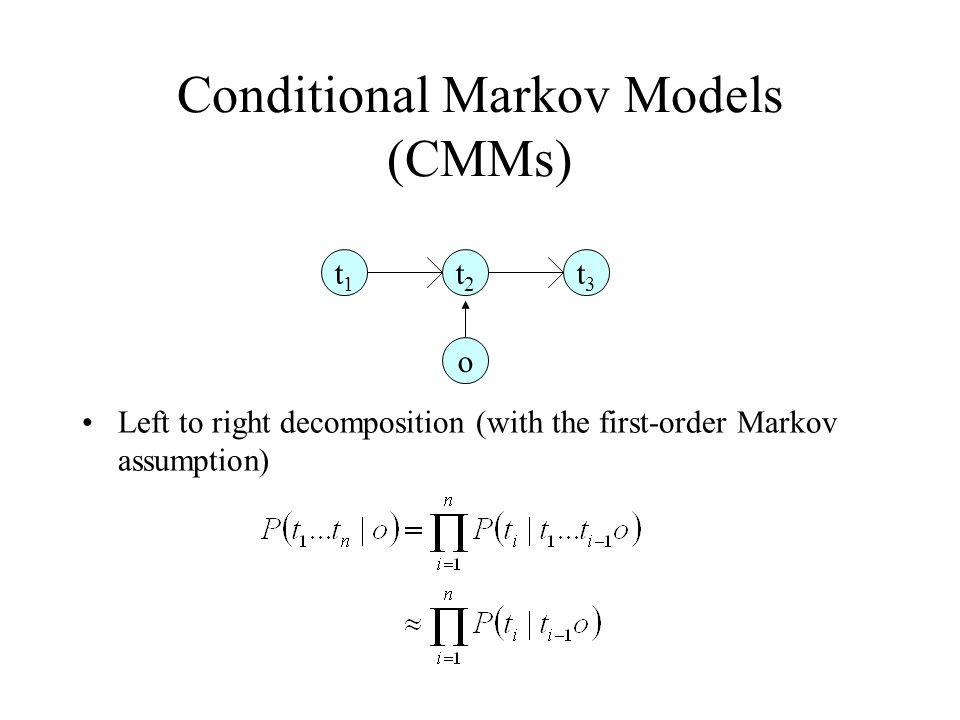 Conditional Markov Models (CMMs) Left to right decomposition (with the first-order Markov assumption) t1t1 t2t2 t3t3 o
