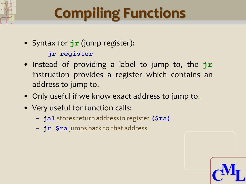 CML CML Compiling Functions Syntax for jr (jump register): jr register Instead of providing a label to jump to, the jr instruction provides a register