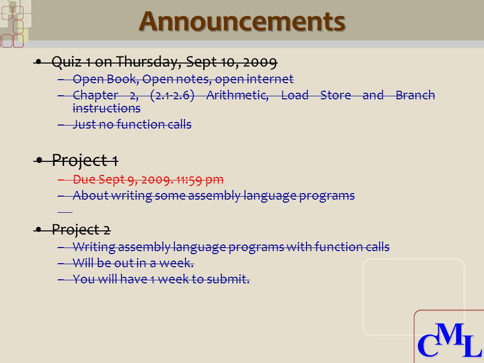 CML CMLAnnouncements Quiz 1 on Thursday, Sept 10, 2009 –Open Book, Open notes, open internet –Chapter 2, (2.1-2.6) Arithmetic, Load Store and Branch i