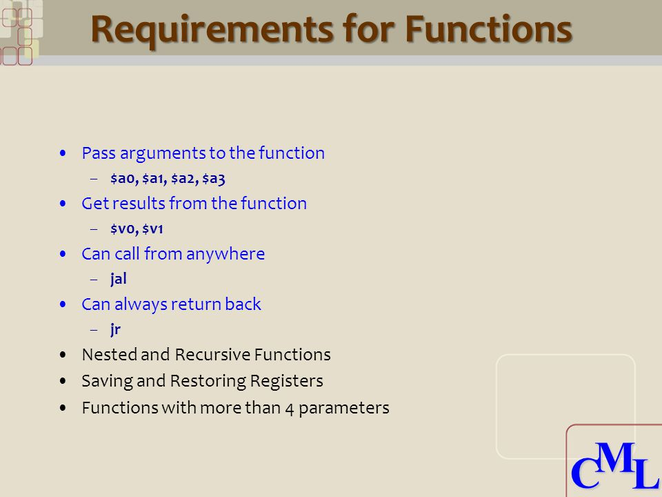 CML CML Requirements for Functions Pass arguments to the function –$a0, $a1, $a2, $a3 Get results from the function –$v0, $v1 Can call from anywhere –jal Can always return back –jr Nested and Recursive Functions Saving and Restoring Registers Functions with more than 4 parameters