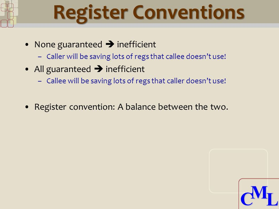 CML CML None guaranteed  inefficient –Caller will be saving lots of regs that callee doesn't use.