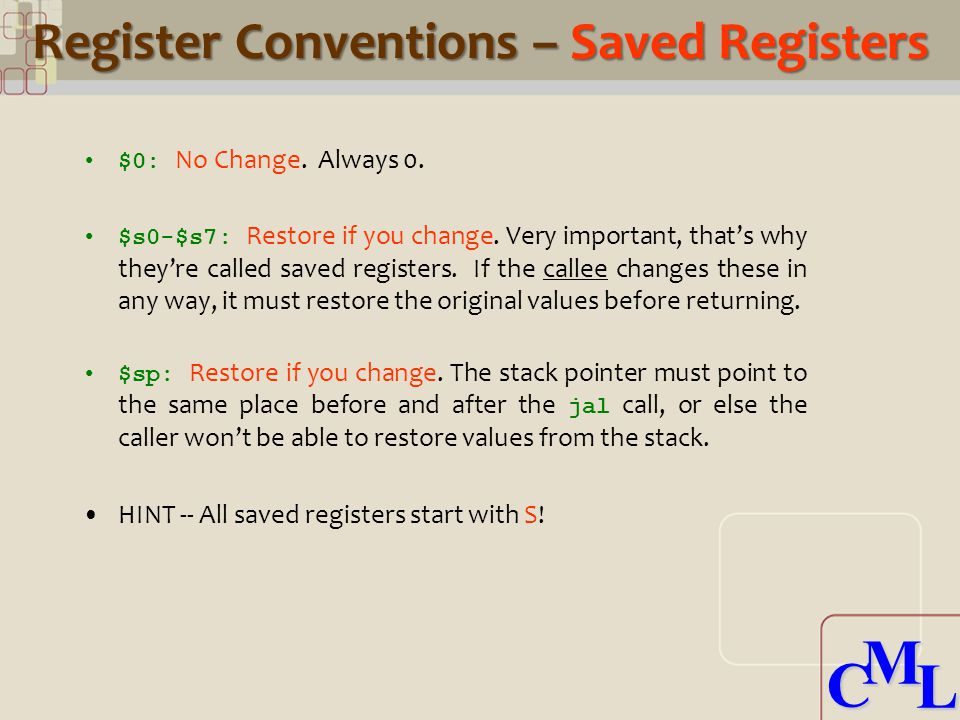 CML CML Register Conventions – Saved Registers $0: No Change. Always 0. $s0-$s7: Restore if you change. Very important, that's why they're called save