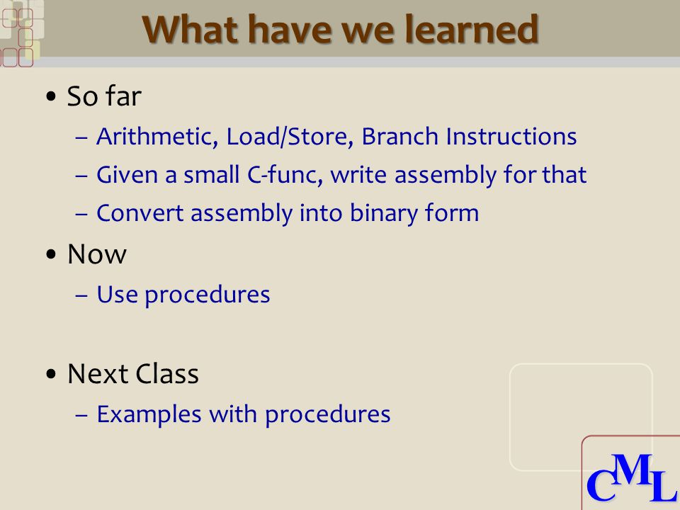 CML CML What have we learned So far –Arithmetic, Load/Store, Branch Instructions –Given a small C-func, write assembly for that –Convert assembly into binary form Now –Use procedures Next Class –Examples with procedures