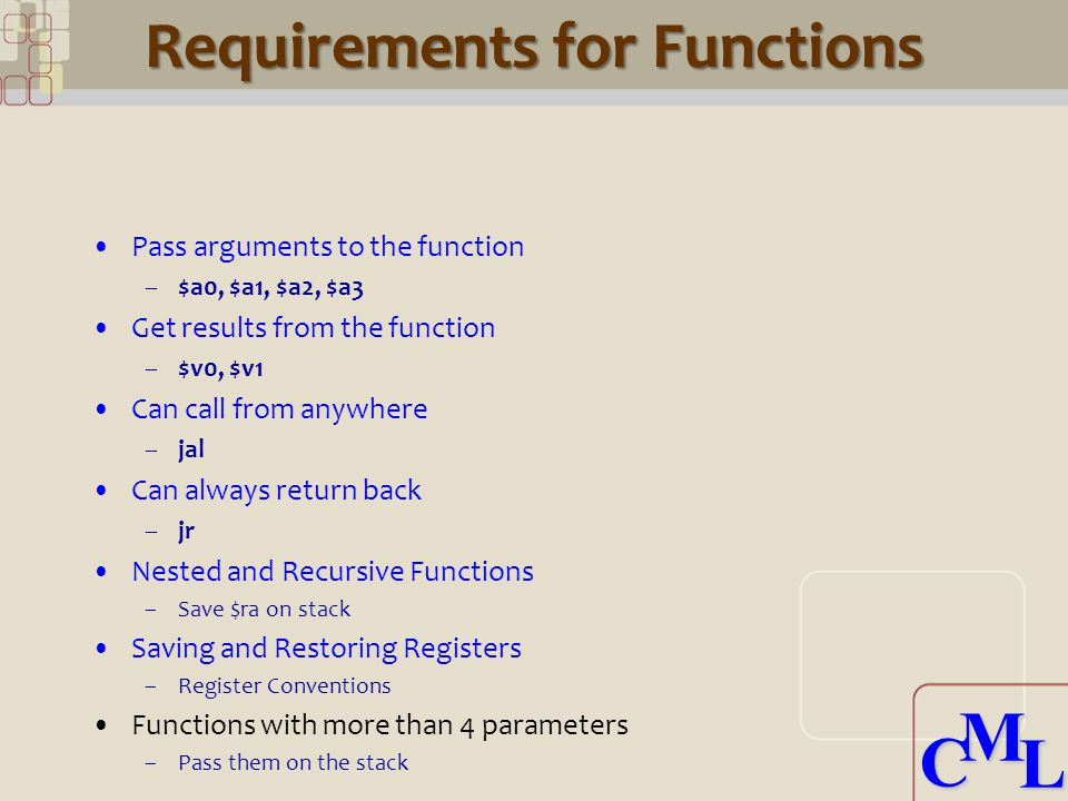 CML CML Requirements for Functions Pass arguments to the function –$a0, $a1, $a2, $a3 Get results from the function –$v0, $v1 Can call from anywhere –jal Can always return back –jr Nested and Recursive Functions –Save $ra on stack Saving and Restoring Registers –Register Conventions Functions with more than 4 parameters –Pass them on the stack