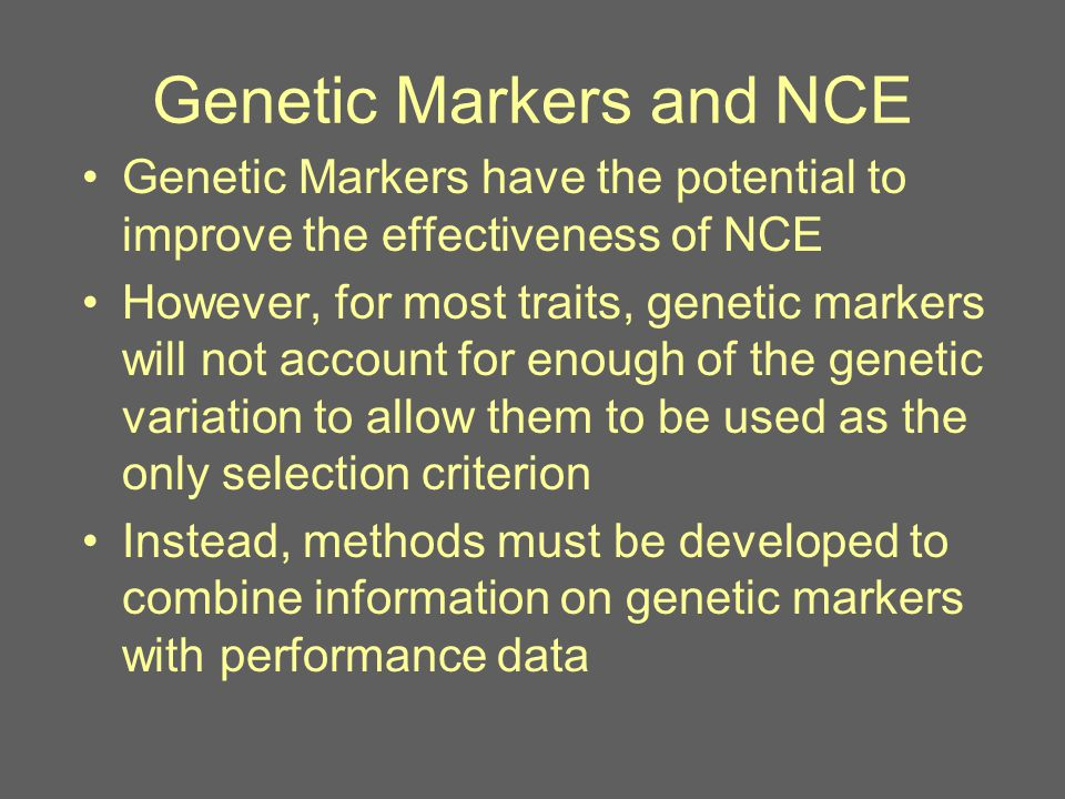 Genetic Markers and NCE Genetic Markers have the potential to improve the effectiveness of NCE However, for most traits, genetic markers will not account for enough of the genetic variation to allow them to be used as the only selection criterion Instead, methods must be developed to combine information on genetic markers with performance data
